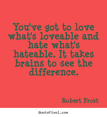 Love quotes - You've got to love what's loveable and hate what's..