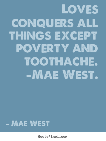Loves conquers all things except poverty and toothache. -mae.. Mae West great love quotes