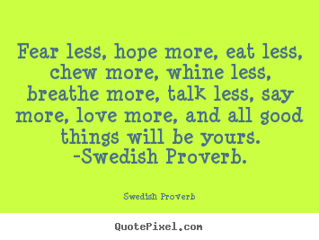 Fear less, hope more, eat less, chew more, whine.. Swedish Proverb  love quotes