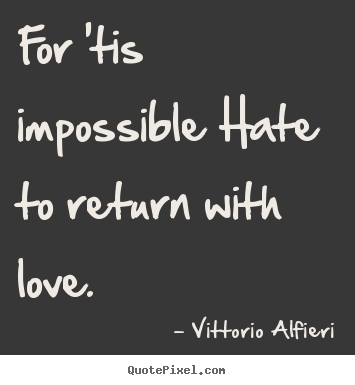 Quotes about love - For 'tis impossible hate to return with love...