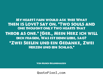 "My heart i fain would ask thee what then is love? say on. ""two.. Von Munch Bellinghausen  love quotes"