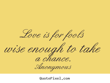 Love is for fools wise enough to take a chance. Anonymous top love quotes
