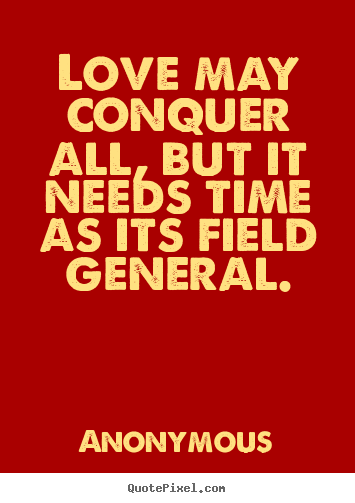 Quote about love - Love may conquer all, but it needs time as its field..