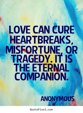 Love can cure heartbreaks, misfortune, or tragedy. it is the eternal.. Anonymous  love quote