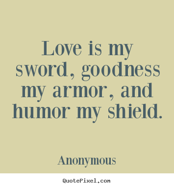 Make custom picture quotes about love - Love is my sword, goodness my armor, and humor..