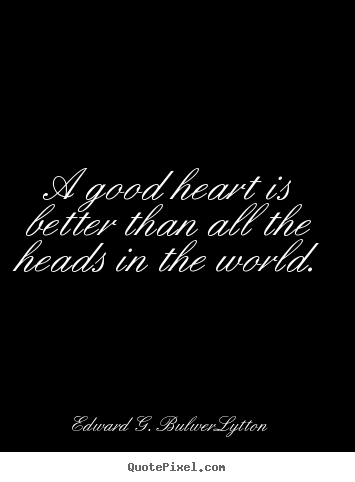 A good heart is better than all the heads in the world... Edward G. Bulwer-Lytton greatest love quotes