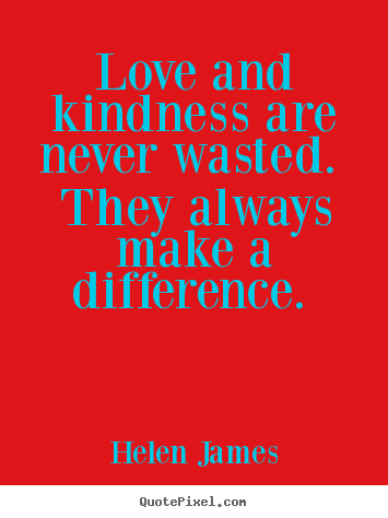 How to make image quotes about love - Love and kindness are never wasted.  they always make a difference.