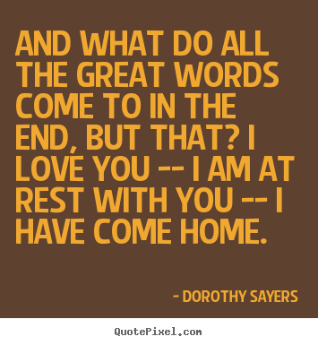 Dorothy Sayers picture quotes - And what do all the great words come to in the.. - Love quotes