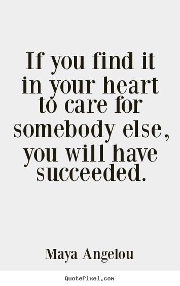 Maya Angelou poster quotes - If you find it in your heart to care for somebody else, you will.. - Love quotes