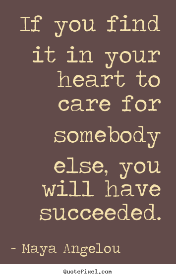Quotes about love - If you find it in your heart to care for somebody else, you will have..