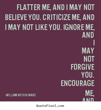 William Arthur Ward image quotes - Flatter me, and i may not believe you. criticize.. - Love quotes