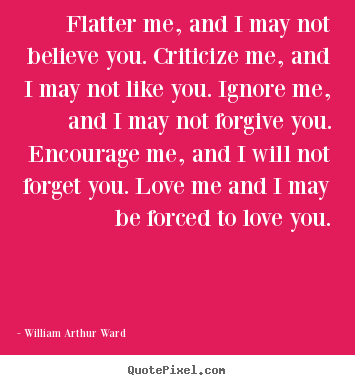 Quotes about love - Flatter me, and i may not believe you. criticize me, and i may not like..