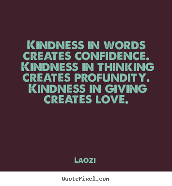 Kindness in words creates confidence. kindness in thinking creates profundity... Laozi good love quotes