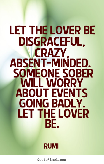 Rumi picture quotes - Let the lover be disgraceful, crazy, absent-minded. someone.. - Love quotes