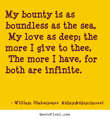 William Shakespeare    (more) image quotes - My bounty is as boundless as the sea, my love as.. - Love quote