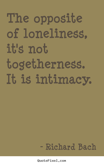 Love quotes - The opposite of loneliness, it's not togetherness...