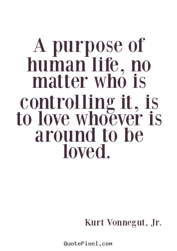 Love quotes - A purpose of human life, no matter who is controlling..