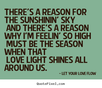 There's a reason for the sunshinin' sky and there's a.. Let Your Love Flow great love quotes