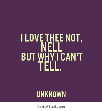Create picture quotes about love - I love thee not, nell but why i can't tell.