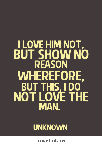 Love quotes - I love him not, but show no reason wherefore, but this, i do not love..