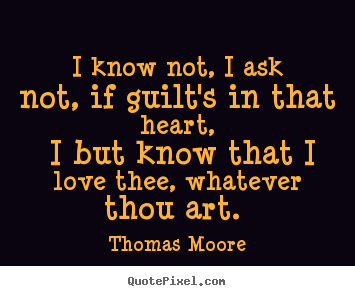 Thomas Moore picture quotes - I know not, i ask not, if guilt's in that heart,.. - Love quote