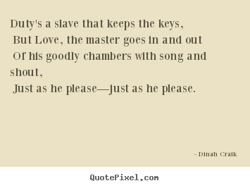 Duty's a slave that keeps the keys, but love, the master goes.. Dinah Craik best love quote