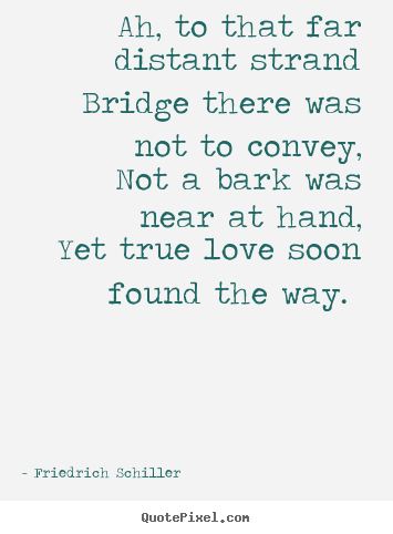 Friedrich Schiller picture quotes - Ah, to that far distant strand bridge there was not.. - Love quotes