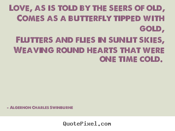 Algernon Charles Swinburne image quotes - Love, as is told by the seers of old, comes as a butterfly tipped.. - Love quotes