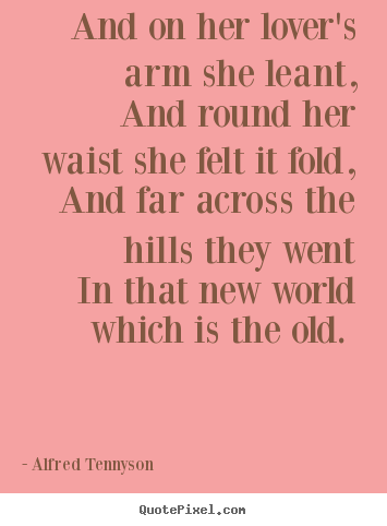 Alfred Tennyson photo quotes - And on her lover's arm she leant, and round her waist she felt.. - Love quotes