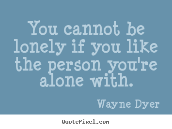 Diy image quote about love - You cannot be lonely if you like the person you're alone with.