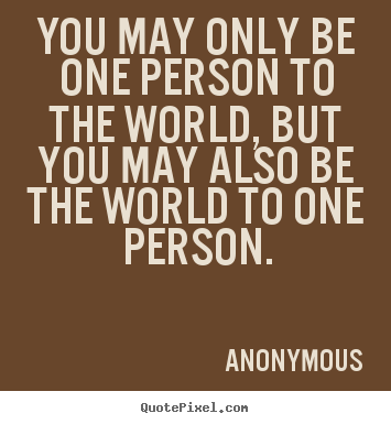 Quotes about love - You may only be one person to the world, but you may also be the world..
