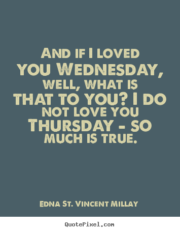 And if i loved you wednesday, well, what is.. Edna St. Vincent Millay top love quotes