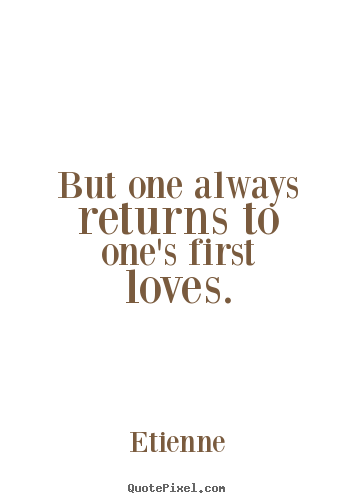 But one always returns to one's first loves. Etienne greatest love quotes