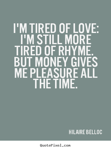 Love quote - I'm tired of love: i'm still more tired of rhyme. but money..