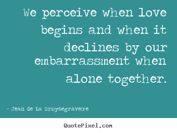 We perceive when love begins and when it declines.. Jean De La Bruyère  love quote