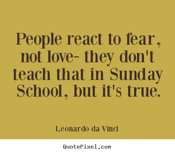Design custom picture quotes about love - People react to fear, not love- they don't teach that in sunday school,..