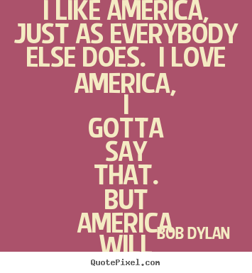 I like america, just as everybody else does. i love america,.. Bob Dylan top love quotes
