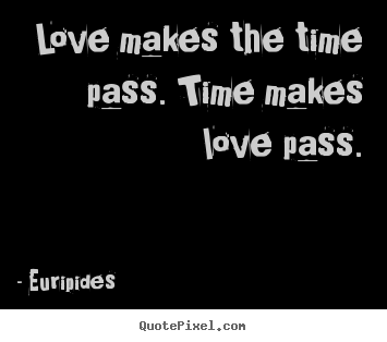 Love makes the time pass. time makes love pass. Euripides greatest love quote