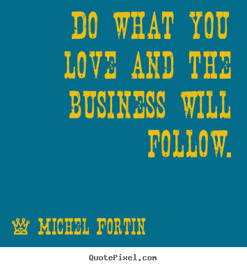 Love sayings - Do what you love and the business will follow.