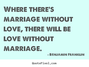 Where there's marriage without love, there will be love without.. Benjamin Franklin great love quotes