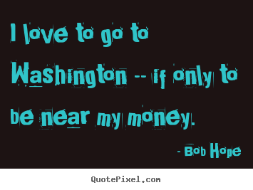 Quotes about love - I love to go to washington -- if only to be near my money.