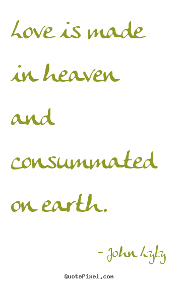 Design custom picture quotes about love - Love is made in heaven and consummated on earth.