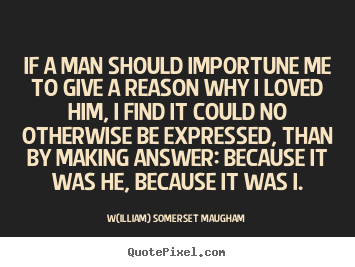 Love quote - If a man should importune me to give a reason why i loved him, i find..