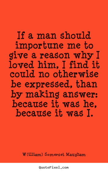 W(illiam) Somerset Maugham picture quotes - If a man should importune me to give a reason why i loved him,.. - Love quotes