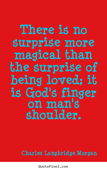 How to design picture quotes about love - There is no surprise more magical than the surprise of being loved;..