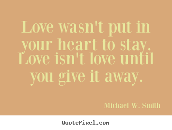 Love wasn't put in your heart to stay. love isn't love until you.. Michael W. Smith  love quotes