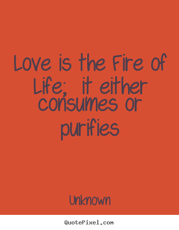 Unknown poster quote - Love is the fire of life; it either consumes or purifies - Love quotes