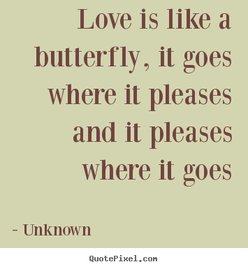 Love is like a butterfly, it goes where it pleases.. Unknown greatest love quotes