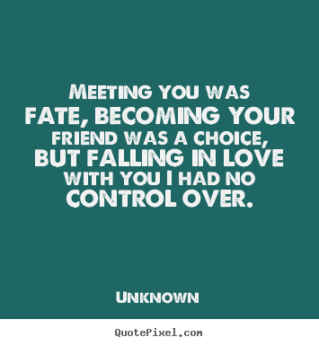 Quotes about love - Meeting you was fate, becoming your friend was a choice, but falling..