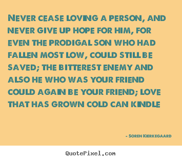 Love quote - Never cease loving a person, and never give up hope for..